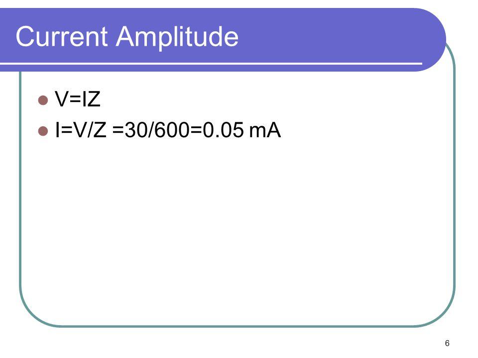 6 Current Amplitude V=IZ I=V/Z =30/600=0.05 mA