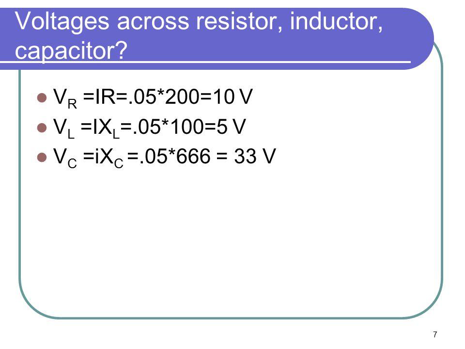 7 Voltages across resistor, inductor, capacitor? V R =IR=.05*200=10 V V L =IX L =.05*100=5 V V C =iX C =.05*666 = 33 V
