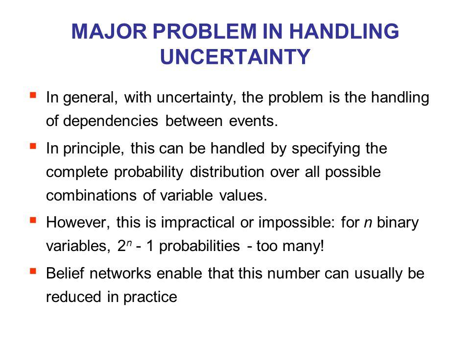 MAJOR PROBLEM IN HANDLING UNCERTAINTY  In general, with uncertainty, the problem is the handling of dependencies between events.  In principle, this