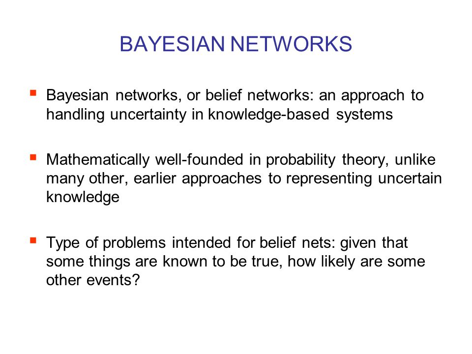 BAYESIAN NETWORKS  Bayesian networks, or belief networks: an approach to handling uncertainty in knowledge-based systems  Mathematically well-founded in probability theory, unlike many other, earlier approaches to representing uncertain knowledge  Type of problems intended for belief nets: given that some things are known to be true, how likely are some other events