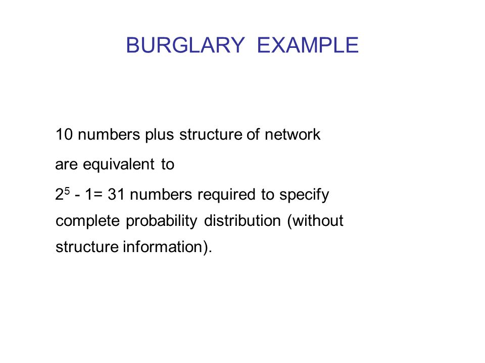 BURGLARY EXAMPLE 10 numbers plus structure of network are equivalent to 2 5 - 1= 31 numbers required to specify complete probability distribution (without structure information).