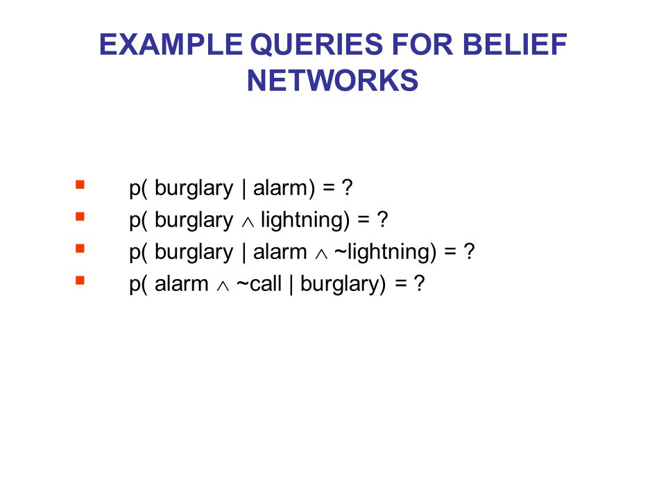 EXAMPLE QUERIES FOR BELIEF NETWORKS  p( burglary | alarm) = ?  p( burglary  lightning) = ?  p( burglary | alarm  ~lightning) = ?  p( alarm  ~ca