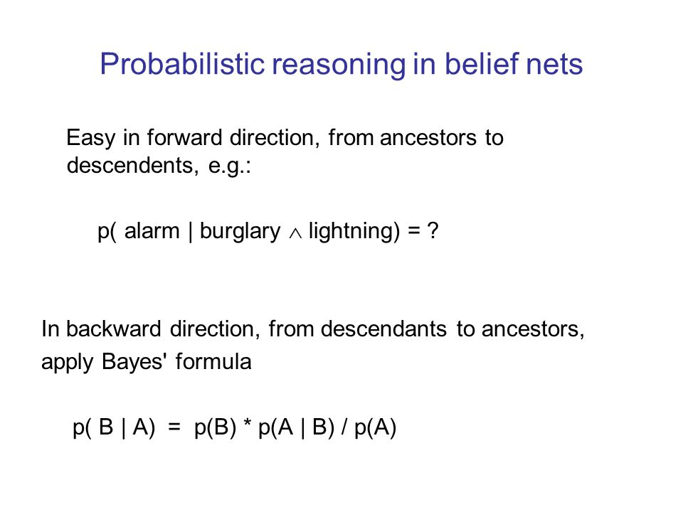 Probabilistic reasoning in belief nets Easy in forward direction, from ancestors to descendents, e.g.: p( alarm | burglary  lightning) = ? In backwar