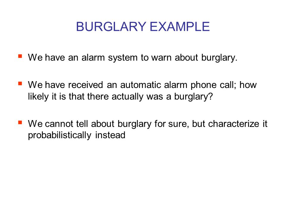 BURGLARY EXAMPLE  There are a number of events involved: burglary sensor that may be triggered by burglar lightning that may also trigger the sensor alarm that may be triggered by sensor call that may be triggered by sensor