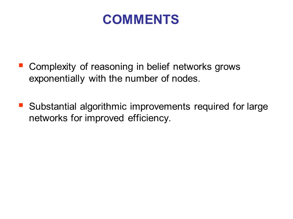 COMMENTS  Complexity of reasoning in belief networks grows exponentially with the number of nodes.