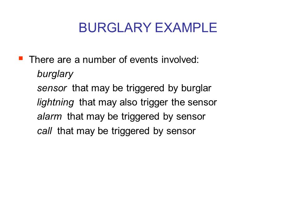 BURGLARY EXAMPLE  There are a number of events involved: burglary sensor that may be triggered by burglar lightning that may also trigger the sensor