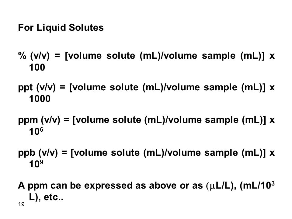 19 For Liquid Solutes % (v/v) = [volume solute (mL)/volume sample (mL)] x 100 ppt (v/v) = [volume solute (mL)/volume sample (mL)] x 1000 ppm (v/v) = [volume solute (mL)/volume sample (mL)] x 10 6 ppb (v/v) = [volume solute (mL)/volume sample (mL)] x 10 9 A ppm can be expressed as above or as  L/L), (mL/10 3 L), etc..
