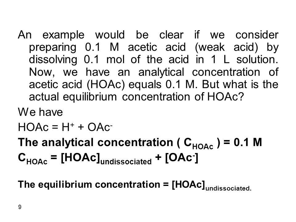 9 An example would be clear if we consider preparing 0.1 M acetic acid (weak acid) by dissolving 0.1 mol of the acid in 1 L solution.