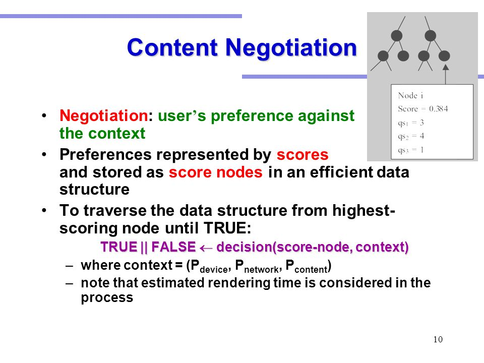 10 Content Negotiation Negotiation: user ' s preference against the context Preferences represented by scores and stored as score nodes in an efficient data structure To traverse the data structure from highest- scoring node until TRUE: TRUE || FALSE  decision(score-node, context) –where context = (P device, P network, P content ) –note that estimated rendering time is considered in the process
