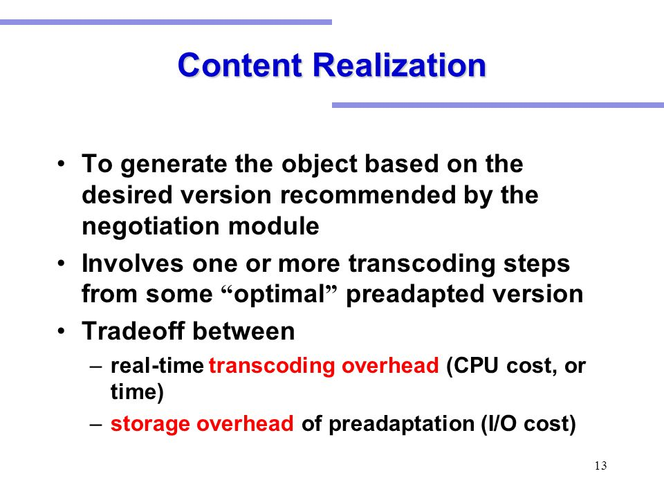 13 Content Realization To generate the object based on the desired version recommended by the negotiation module Involves one or more transcoding steps from some optimal preadapted version Tradeoff between –real-time transcoding overhead (CPU cost, or time) –storage overhead of preadaptation (I/O cost)