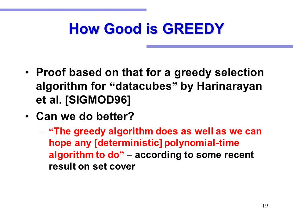 """19 How Good is GREEDY Proof based on that for a greedy selection algorithm for """" datacubes """" by Harinarayan et al. [SIGMOD96] Can we do better? –"""" The"""