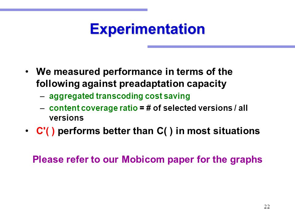 22 Experimentation We measured performance in terms of the following against preadaptation capacity –aggregated transcoding cost saving –content coverage ratio = # of selected versions / all versions C ( ) performs better than C( ) in most situations Please refer to our Mobicom paper for the graphs