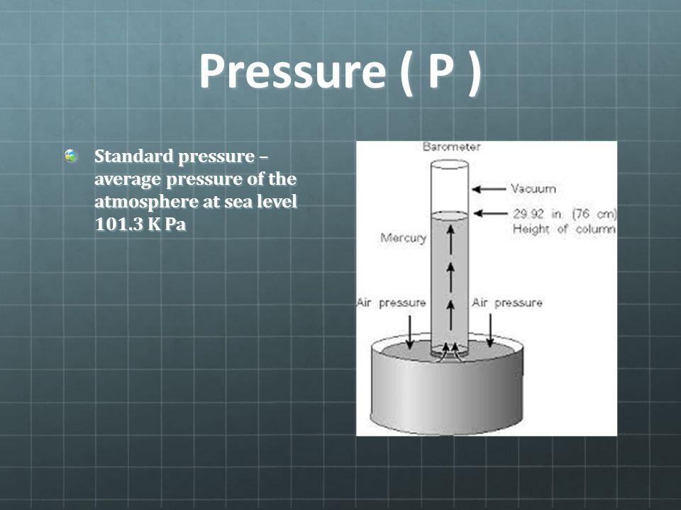 Pressure ( P ) Standard pressure – average pressure of the atmosphere at sea level 101.3 K Pa