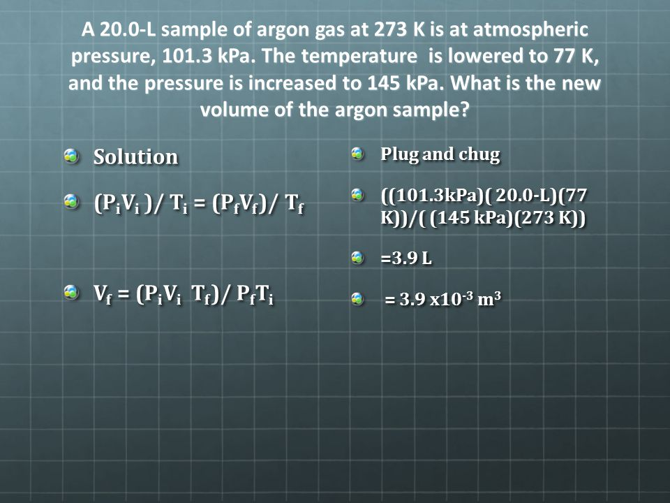 A 20.0-L sample of argon gas at 273 K is at atmospheric pressure, 101.3 kPa. The temperature is lowered to 77 K, and the pressure is increased to 145