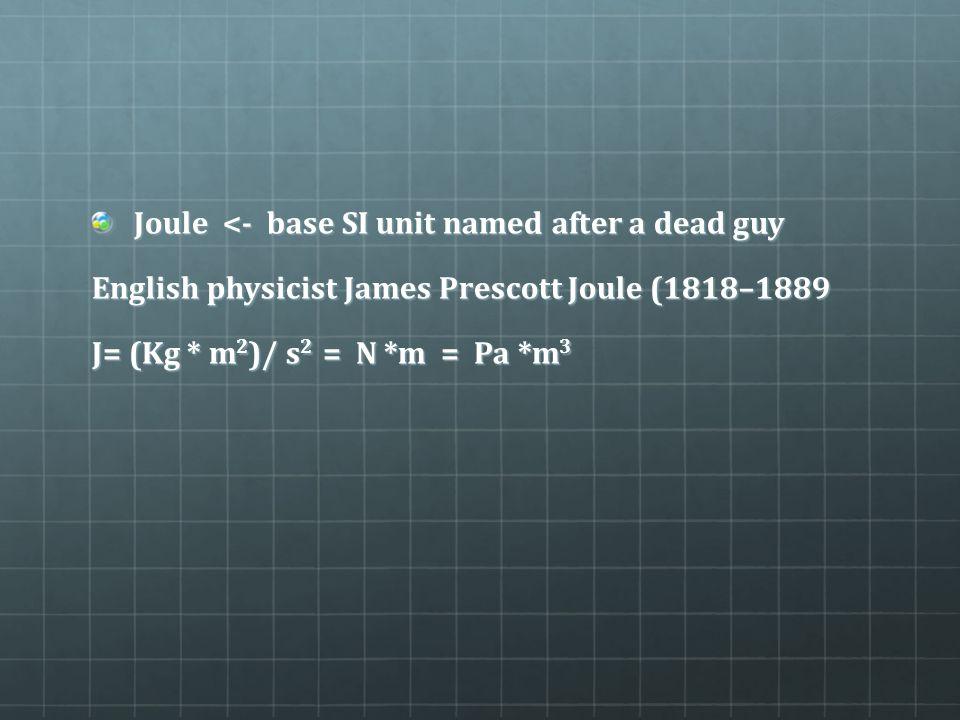 Joule <- base SI unit named after a dead guy English physicist James Prescott Joule (1818–1889 J= (Kg * m 2 )/ s 2 = N *m = Pa *m 3