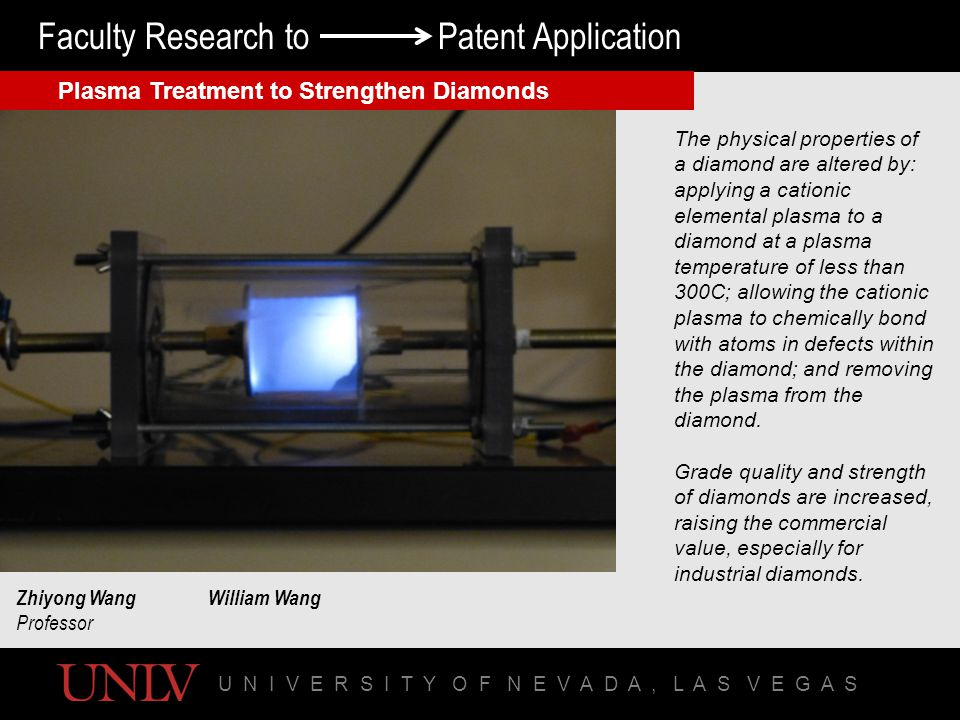 U N I V E R S I T Y O F N E V A D A, L A S V E G A S Faculty Research to Patent Application Plasma Treatment to Strengthen Diamonds Zhiyong WangWilliam Wang Professor The physical properties of a diamond are altered by: applying a cationic elemental plasma to a diamond at a plasma temperature of less than 300C; allowing the cationic plasma to chemically bond with atoms in defects within the diamond; and removing the plasma from the diamond.