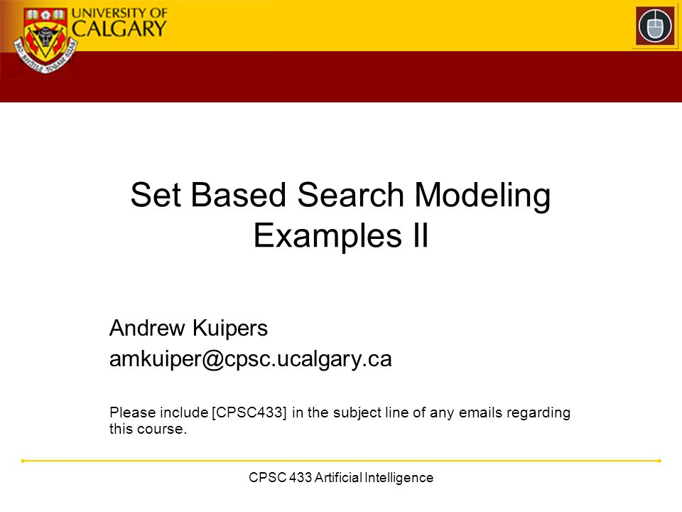 CPSC 433 Artificial Intelligence Set Based Search Modeling Examples II Andrew Kuipers amkuiper@cpsc.ucalgary.ca Please include [CPSC433] in the subjec
