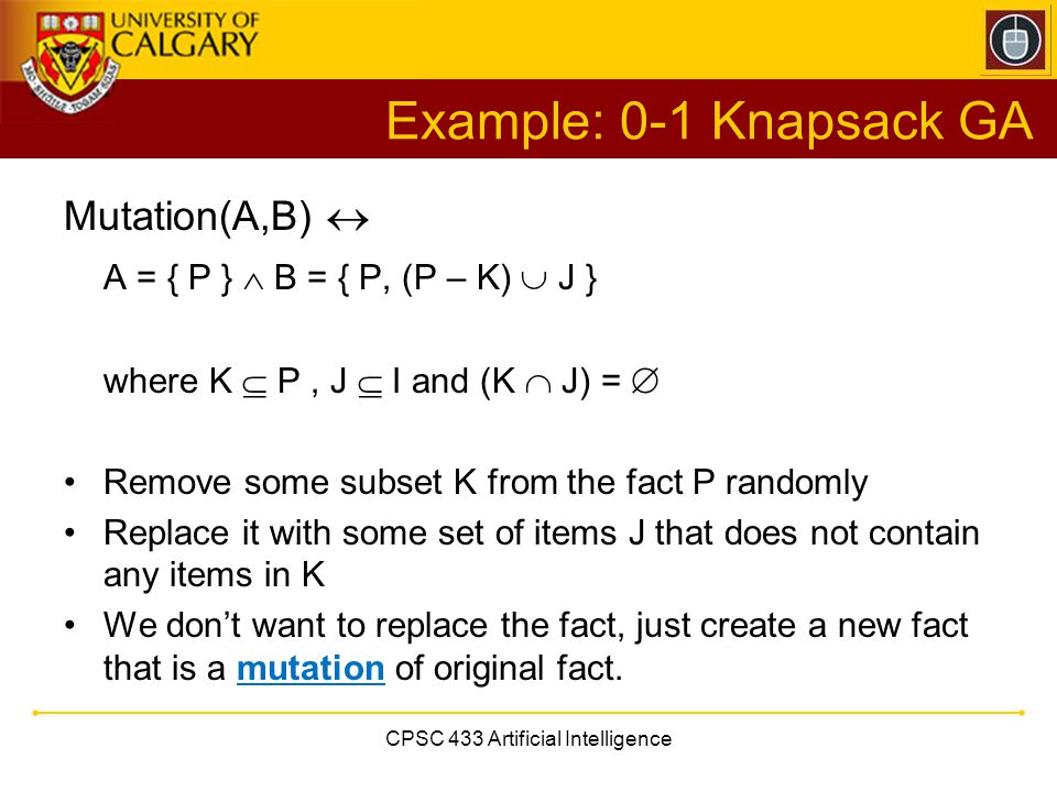 CPSC 433 Artificial Intelligence Example: 0-1 Knapsack GA Mutation(A,B)  A = { P }  B = { P, (P – K)  J } where K  P, J  I and (K  J) =  Remove