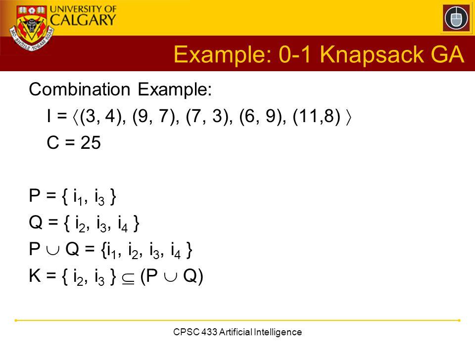 CPSC 433 Artificial Intelligence Example: 0-1 Knapsack GA Combination Example: I =  (3, 4), (9, 7), (7, 3), (6, 9), (11,8)  C = 25 P = { i 1, i 3 }