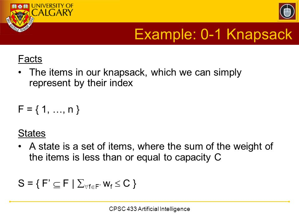 CPSC 433 Artificial Intelligence Example: 0-1 Knapsack Facts The items in our knapsack, which we can simply represent by their index F = { 1, …, n } S