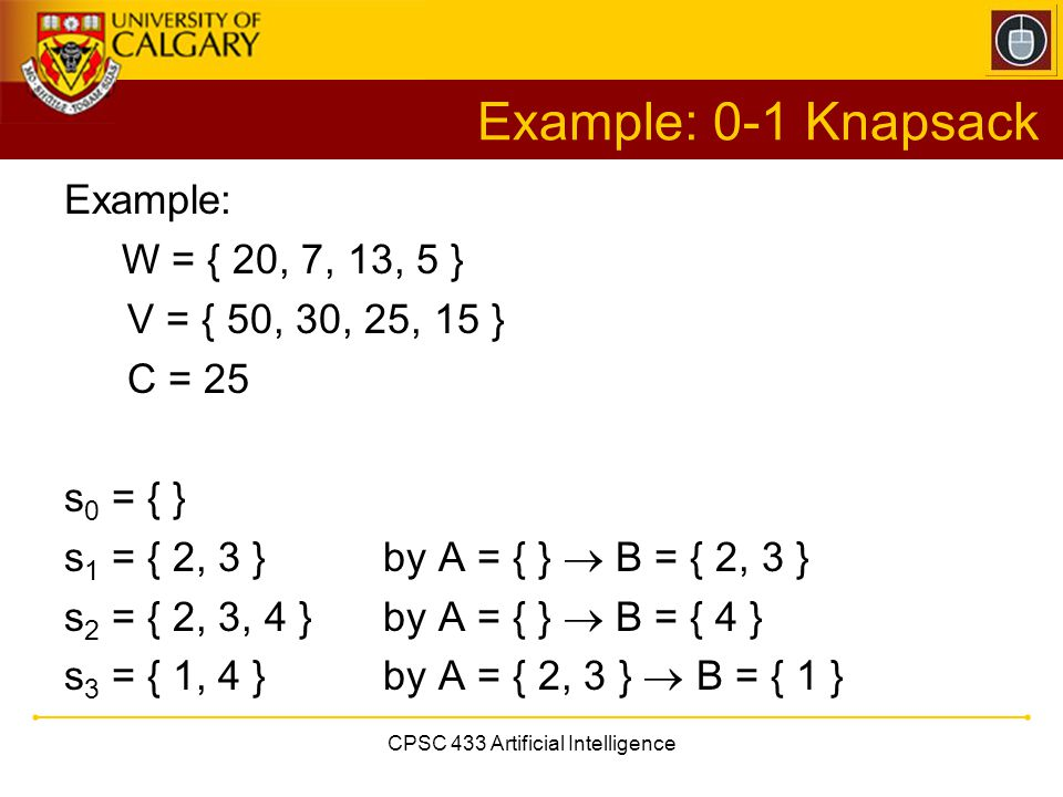 CPSC 433 Artificial Intelligence Example: 0-1 Knapsack Example: W = { 20, 7, 13, 5 } V = { 50, 30, 25, 15 } C = 25 s 0 = { } s 1 = { 2, 3 }by A = { }