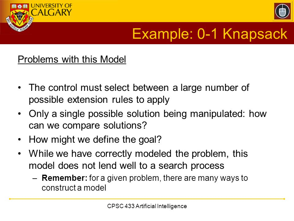CPSC 433 Artificial Intelligence Example: 0-1 Knapsack Problems with this Model The control must select between a large number of possible extension r
