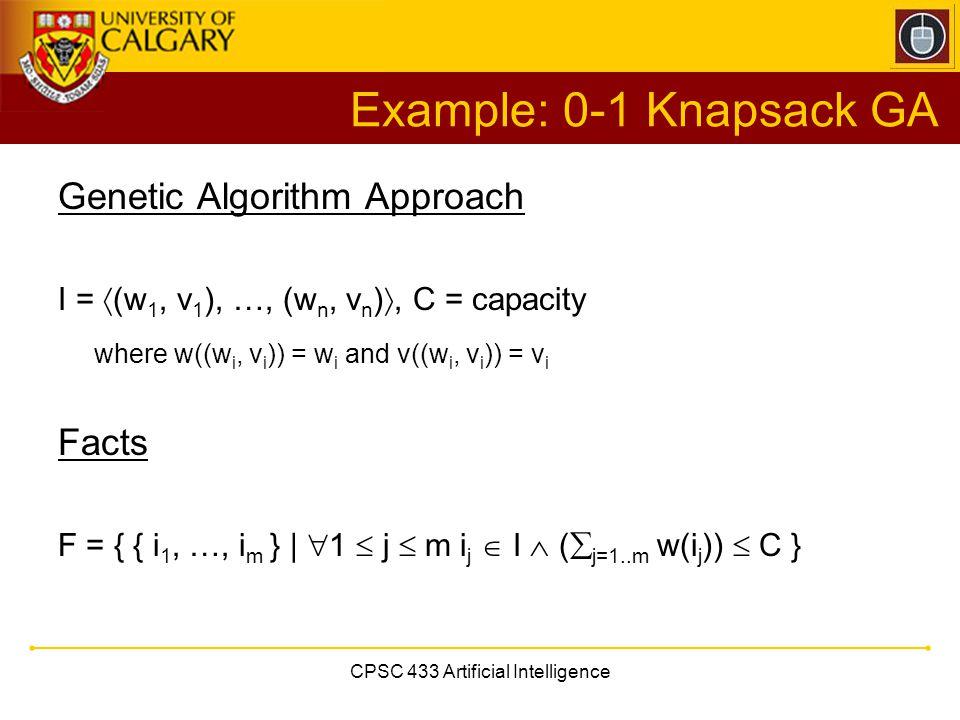 CPSC 433 Artificial Intelligence Example: 0-1 Knapsack GA Genetic Algorithm Approach I =  (w 1, v 1 ), …, (w n, v n ) , C = capacity where w((w i, v
