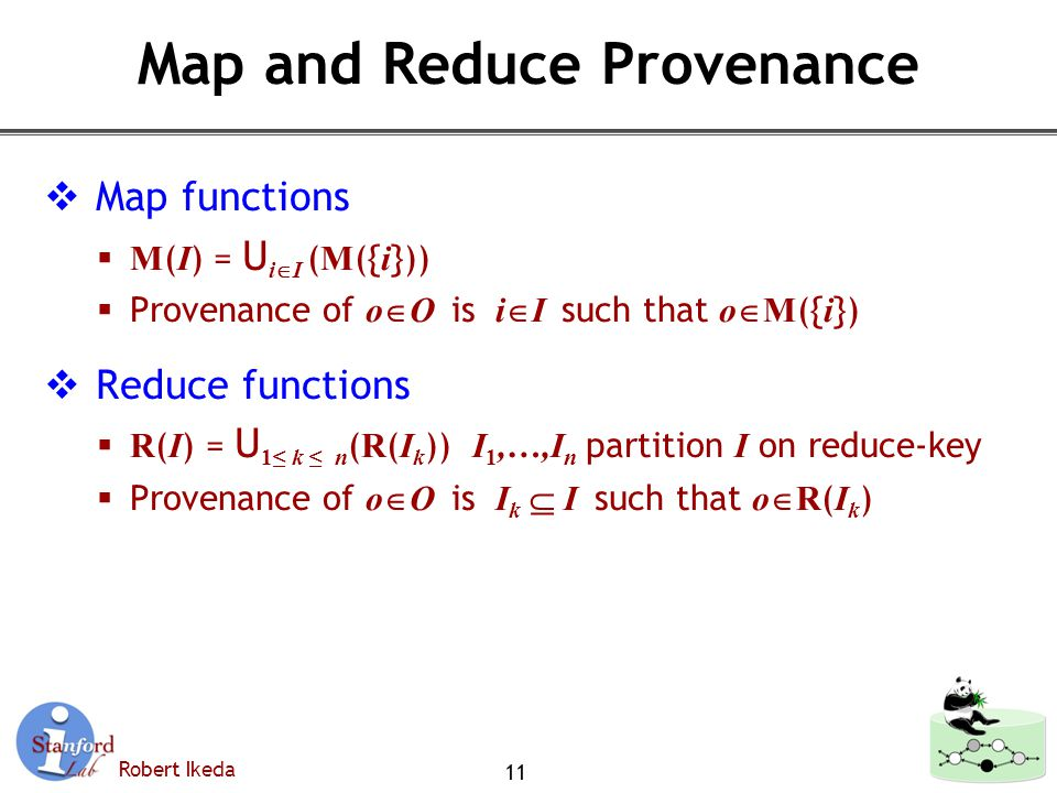 Robert Ikeda Map and Reduce Provenance  Map functions  M ( I ) = U i  I ( M ({ i }))  Provenance of o  O is i  I such that o  M ({ i })  Reduce functions  R ( I ) = U 1≤ k ≤ n ( R ( I k )) I 1,…,I n partition I on reduce-key  Provenance of o  O is I k  I such that o  R ( I k ) 11