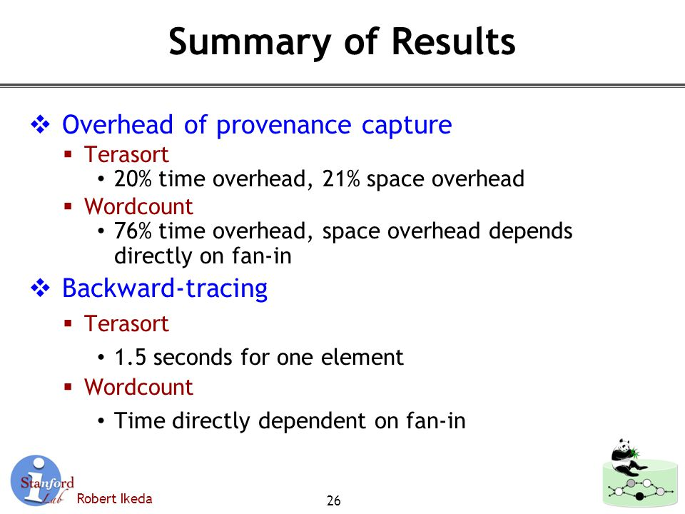 Robert Ikeda Summary of Results  Overhead of provenance capture  Terasort 20% time overhead, 21% space overhead  Wordcount 76% time overhead, space overhead depends directly on fan-in  Backward-tracing  Terasort 1.5 seconds for one element  Wordcount Time directly dependent on fan-in 26