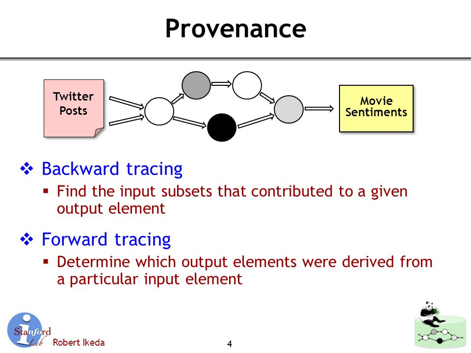 Robert Ikeda Provenance  Backward tracing  Find the input subsets that contributed to a given output element  Forward tracing  Determine which output elements were derived from a particular input element 4 Twitter Posts Twitter Posts Movie Sentiments Movie Sentiments