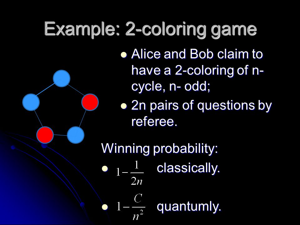 Example: 2-coloring game Alice and Bob claim to have a 2-coloring of n- cycle, n- odd; Alice and Bob claim to have a 2-coloring of n- cycle, n- odd; 2
