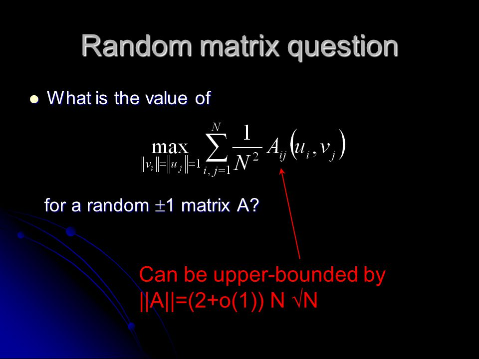 Random matrix question What is the value of What is the value of for a random  1 matrix A? for a random  1 matrix A? Can be upper-bounded by ||A||=(