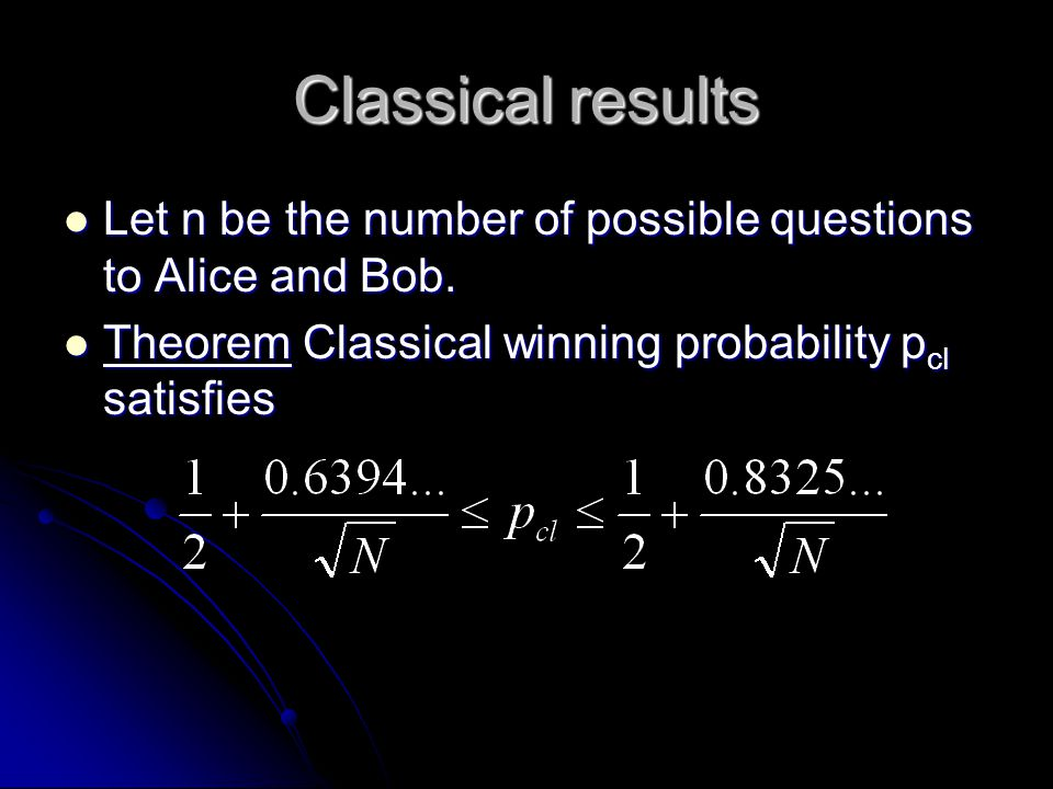 Classical results Let n be the number of possible questions to Alice and Bob. Let n be the number of possible questions to Alice and Bob. Theorem Clas