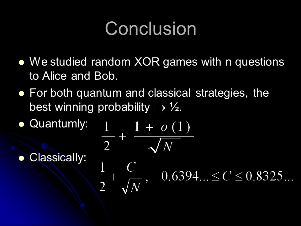Conclusion We studied random XOR games with n questions to Alice and Bob. For both quantum and classical strategies, the best winning probability  ½.