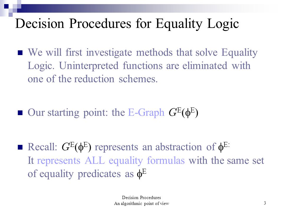 Decision Procedures An algorithmic point of view3 We will first investigate methods that solve Equality Logic. Uninterpreted functions are eliminated