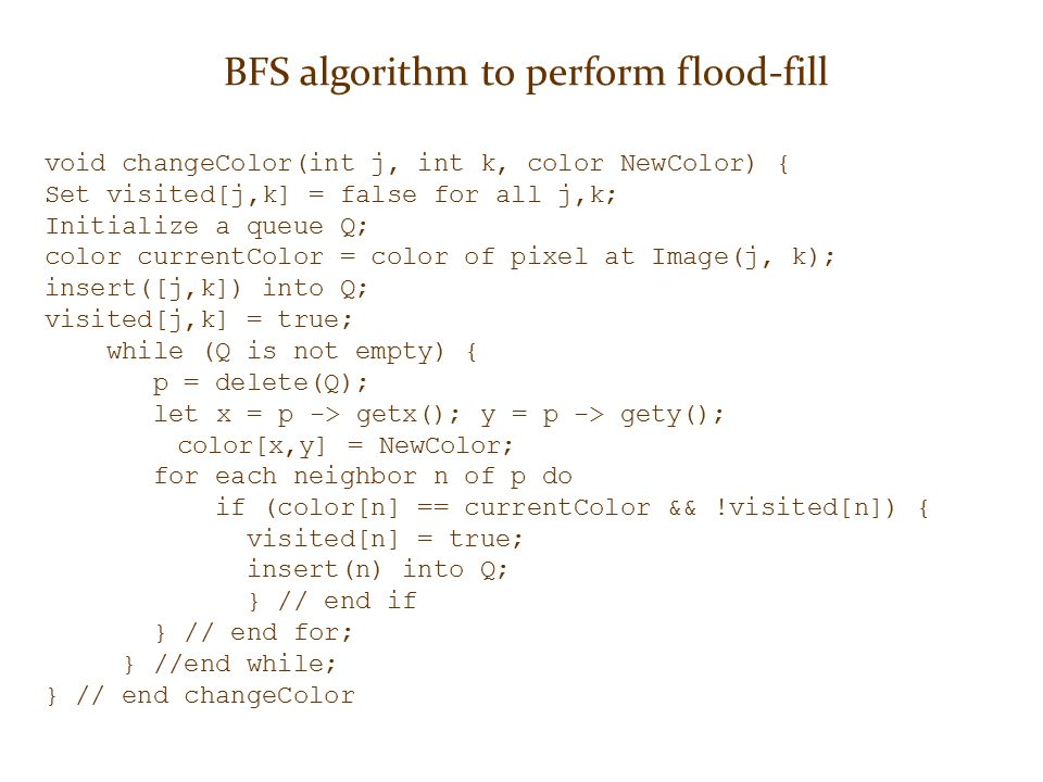 BFS algorithm to perform flood-fill void changeColor(int j, int k, color NewColor) { Set visited[j,k] = false for all j,k; Initialize a queue Q; color