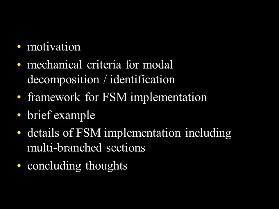 motivation mechanical criteria for modal decomposition / identification framework for FSM implementation brief example details of FSM implementation including multi-branched sections concluding thoughts