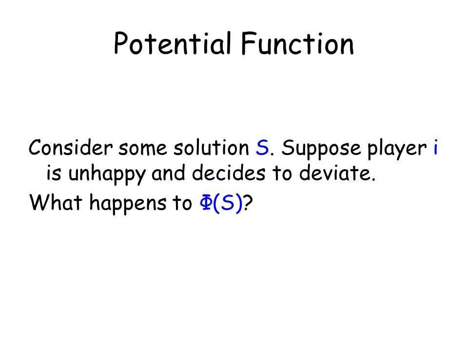Potential Function Consider some solution S. Suppose player i is unhappy and decides to deviate.