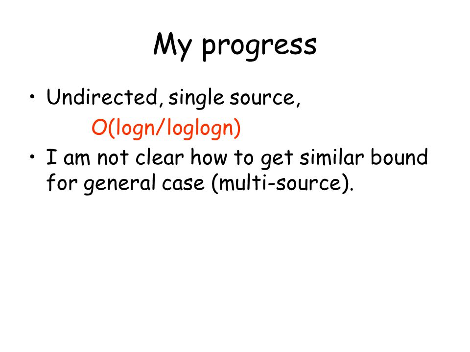 My progress Undirected, single source, O(logn/loglogn) I am not clear how to get similar bound for general case (multi-source).