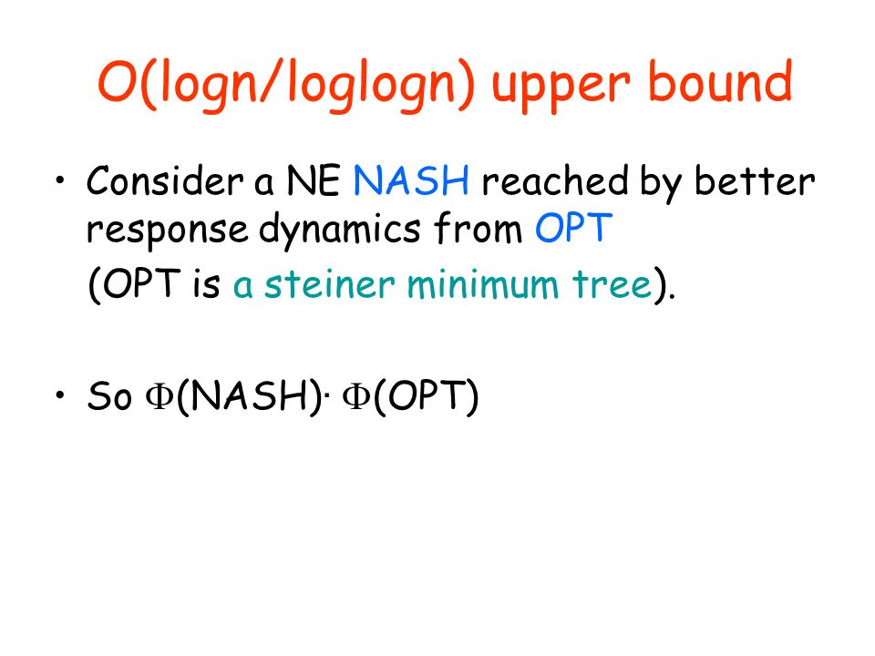 O(logn/loglogn) upper bound Consider a NE NASH reached by better response dynamics from OPT (OPT is a steiner minimum tree).