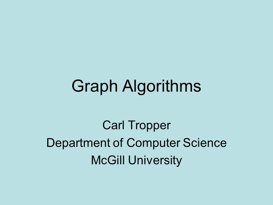 Graph Algorithms Carl Tropper Department of Computer Science McGill University