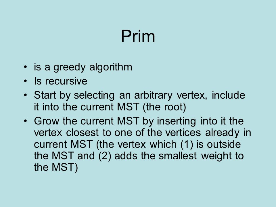 Prim is a greedy algorithm Is recursive Start by selecting an arbitrary vertex, include it into the current MST (the root) Grow the current MST by inserting into it the vertex closest to one of the vertices already in current MST (the vertex which (1) is outside the MST and (2) adds the smallest weight to the MST)