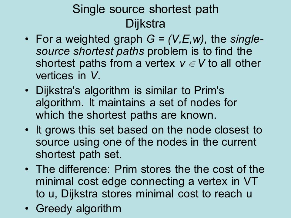 Single source shortest path Dijkstra For a weighted graph G = (V,E,w), the single- source shortest paths problem is to find the shortest paths from a vertex v ∈ V to all other vertices in V.