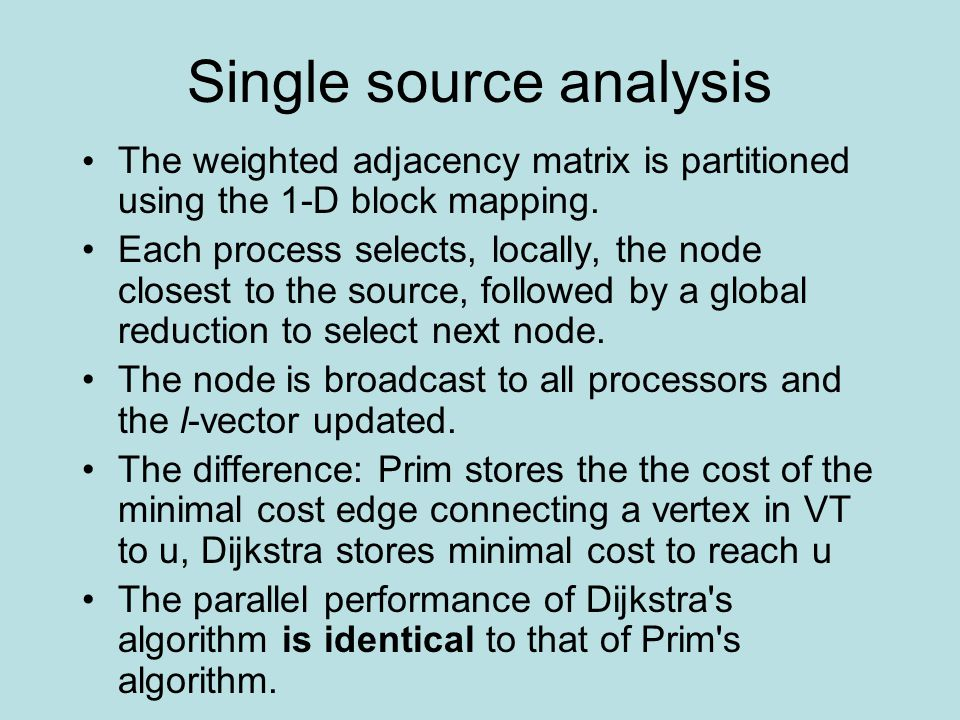 Single source analysis The weighted adjacency matrix is partitioned using the 1-D block mapping. Each process selects, locally, the node closest to th