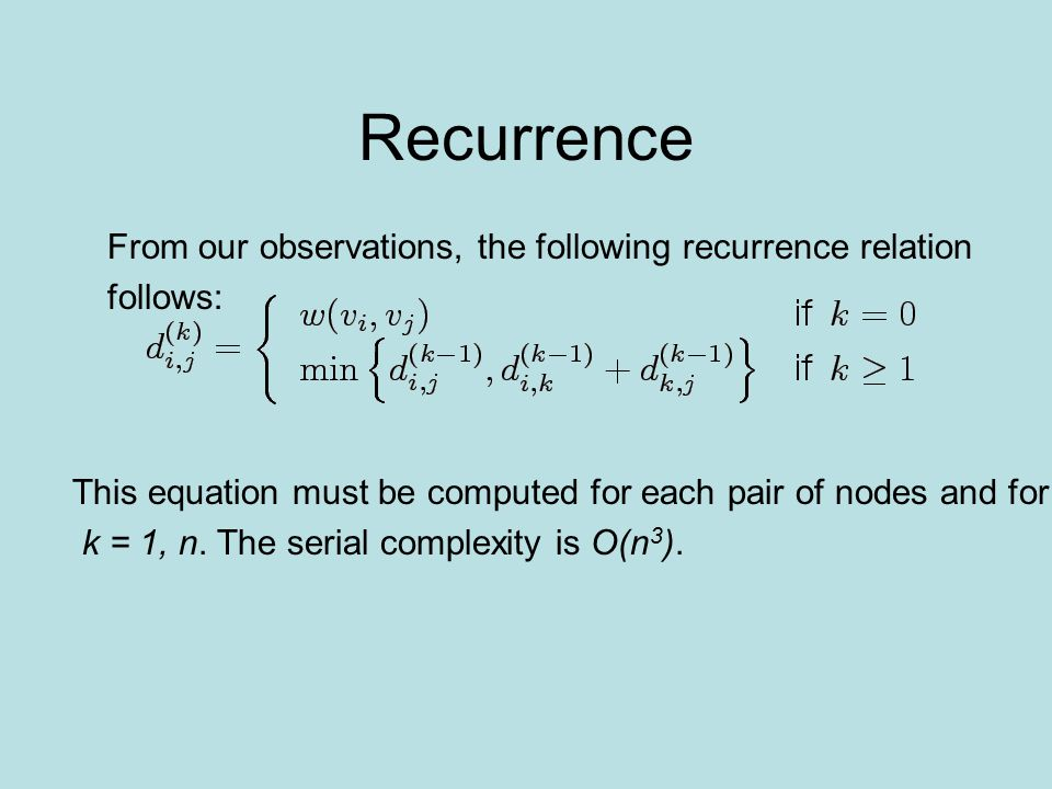 Recurrence This equation must be computed for each pair of nodes and for k = 1, n. The serial complexity is O(n 3 ). From our observations, the follow
