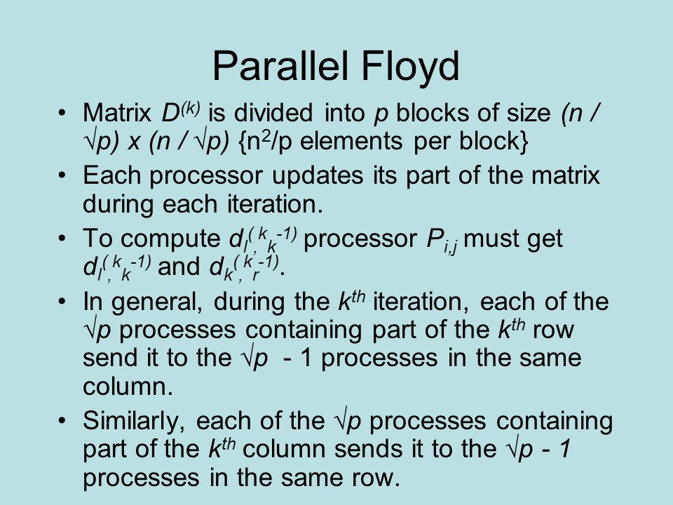 Parallel Floyd Matrix D (k) is divided into p blocks of size (n / √p) x (n / √p) {n 2 /p elements per block} Each processor updates its part of the ma