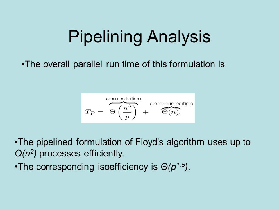 Pipelining Analysis The pipelined formulation of Floyd s algorithm uses up to O(n 2 ) processes efficiently.