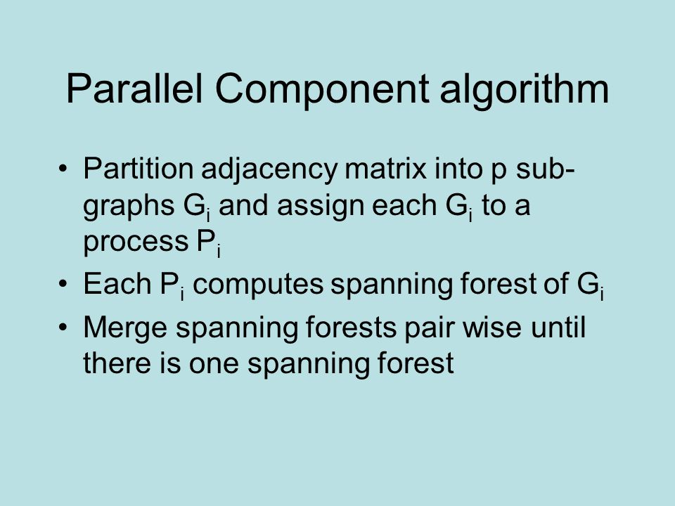 Parallel Component algorithm Partition adjacency matrix into p sub- graphs G i and assign each G i to a process P i Each P i computes spanning forest