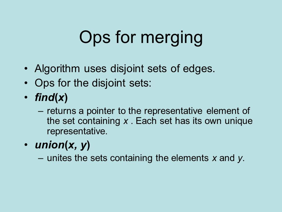 Ops for merging Algorithm uses disjoint sets of edges. Ops for the disjoint sets: find(x) –returns a pointer to the representative element of the set