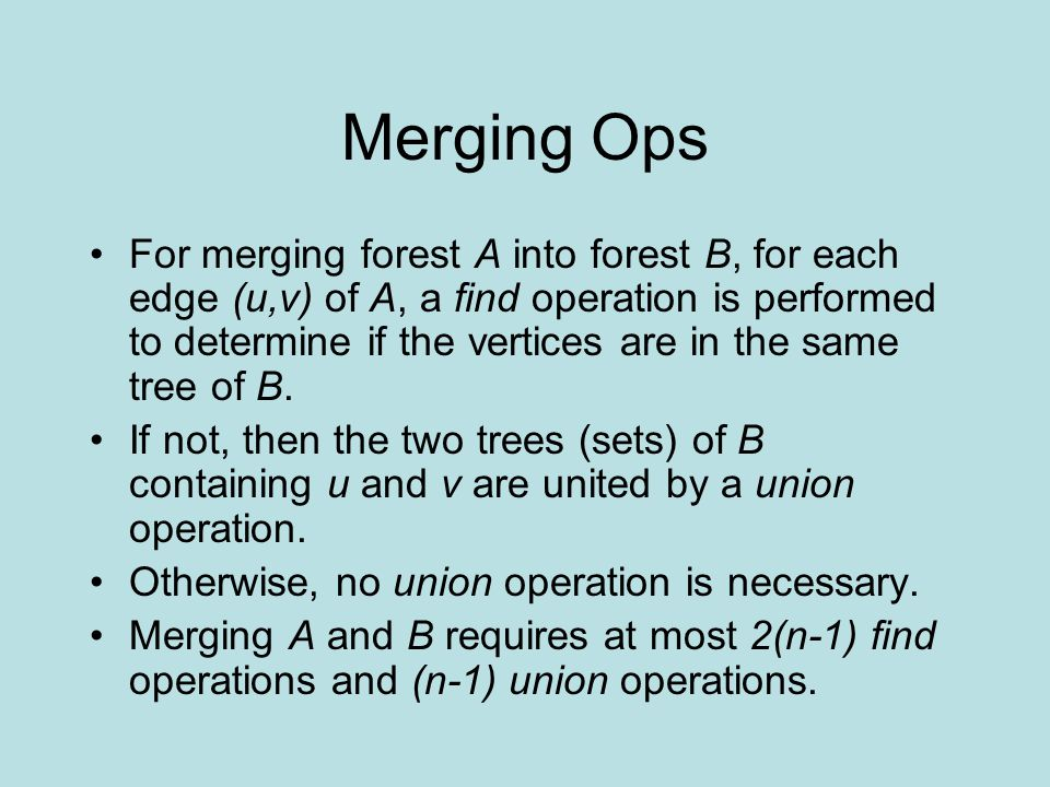 Merging Ops For merging forest A into forest B, for each edge (u,v) of A, a find operation is performed to determine if the vertices are in the same tree of B.